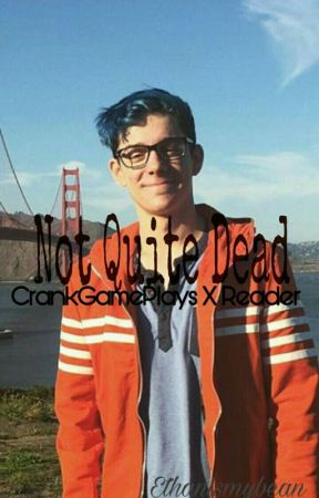 Not Quite Dead // CrankGamePlays X Reader (COMPLETED)  by Ethanismybean