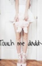 ~Touch Me Daddy~ by MaiaSofhi