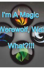 I'm a Magic Werewolf, Wait What?!! by FigureSkate30