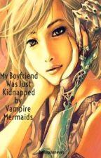 My Boyfriend Was Just Kidnapped By Vampire Mermaids by hellogreeneyes