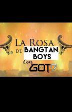 LA ROSA DE BANGTAN BOYS(con Got7)2DA TEMPORADA by LxVeTaenie