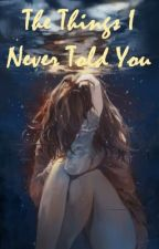 The Things I Never Told You by jajoycee