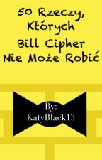 50 rzeczy, których Bill Cipher nie może robić by KatyBlack13