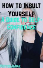 How to Insult Yourself- A Guide to Self-Confidence by PaytonJanae