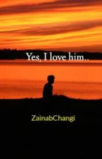 Yes, I love him.. by ZainabChangi