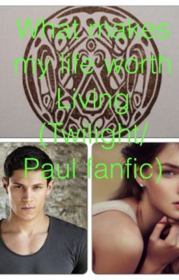 What makes my life worth living (twilight/Paul fanfic)