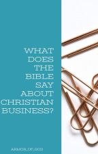 WHAT DOES THE BIBLE SAY ABOUT CHRISTIAN BUSINESS? by Armor_of_God