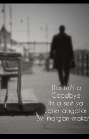 This isn't a goodbye its a see ya later alligator.  by MorganMakenaDeragon
