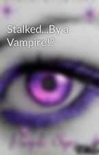 Stalked...By a Vampire!? by VioletTears1313