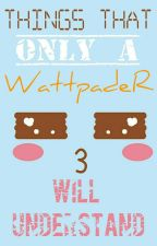 Things That Only A Wattpader Will Understand by Nardiya