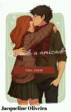 Quando a amizade,vira amor.. by JacquelineOliveira74