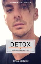 Detox (A Shannon Leto Fanfic) - ADDICTION SERIES, BOOK TWO by SavannahElyse