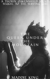 The Queen Under the Mountain (Sequel to The Serving Girl) by hobbitandlotrlvr