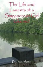 The Life and Laments of a Singaporean Girl (aka me) by veritycadenza