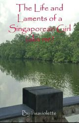 The Life and Laments of a Singaporean Girl (aka me) by irisaviolette