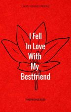 I Fell In Love With My Bestfriend by Thereckless25