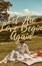Let The LOVE Begin Again(COMPLETED) by sashigrace