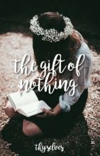 The Gift of Nothing | ✓ by thyselves