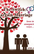 THE SWITCH: BARGAIN MARRIAGE (MARRIAGE SEQUELS #1) [SLOWLY EDITING-COMPLETED] by xylem_war