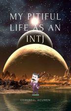 My Pitiful Life As An INTJ by CerebralAcumen