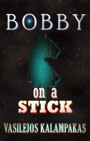 Bobby on a stick - Chapter I