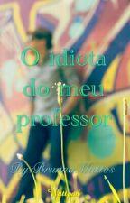 O idiota do meu professor by BrunnaMattos