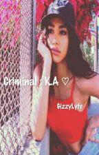 Criminal ; K.A ♡ by GizzyLyfe