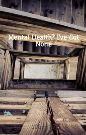 Mental Health? I've Got None