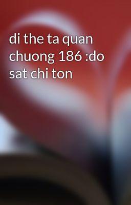 Đọc truyện di the ta quan chuong 186 :do sat chi ton
