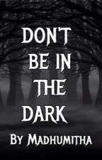 Don 't be in the dark by MadhumithaDasarathy