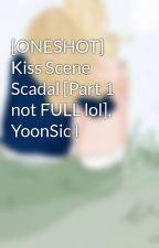 [ONESHOT] Kiss Scene Scadal [Part 1 not FULL lol], YoonSic l by jeti99