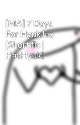 [MA] 7 Days For HyukJae [Short fic | HaeHyuk]