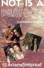 Not is a Perfect! (History Laurinah♥×♡) by Ariana5Hisreal
