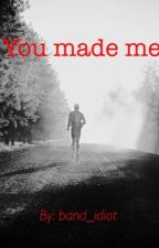 You Made Me. by Band_Idiot