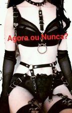Agora ou Nunca? by GarotinhaDoPapai