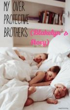 My Over-Protective Brothers (Blakelyn's Story) *Slow Edited Updates* by KeepOnSmiling