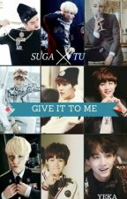 Give It To Me  [ Suga x Tú. +18 ] by Jessica_Jiron