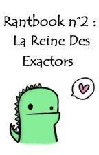 Rantbook n°2 : La Reine Des Exactors by LIntemporelle