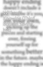 Without Knowing (Third Book in Saving Me) by angelreader_4evr