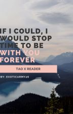 If I could, I would stop time to be with you forever Tao x Reader by Wonderland-Wanderers