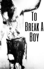 「a.b」 To Break A Boy by CloudysLittleWords