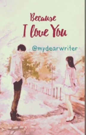 BECAUSE I LOVE YOU by mydearwriter