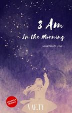 3 AM IN THE MORNING [Heartbeats Love] #wattys2017 by naria234
