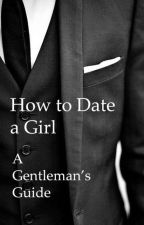 How to Date a Girl - A Gentleman's Guide by KRMeteor