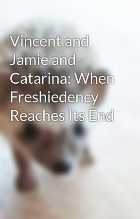 Vincent and Jamie and Catarina: When Freshiedency Reaches Its End by CXTIANLEAGUE