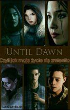 Until Dawn - Czyli jak moje życie się zmieniło. by LadyLadyBang