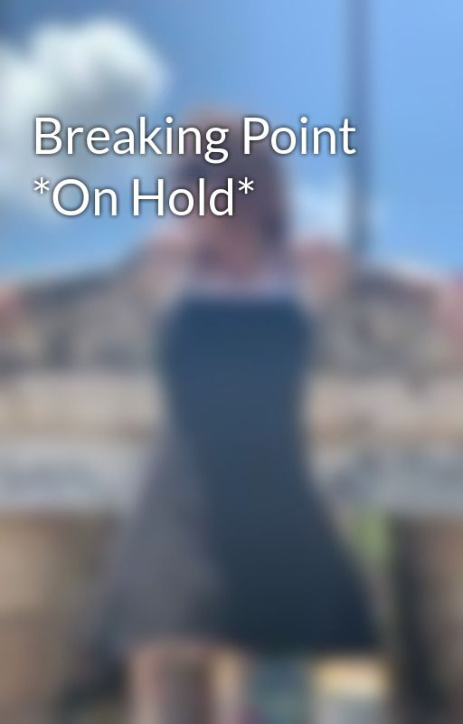 Breaking Point *On Hold* by MoreThanOurMistakes