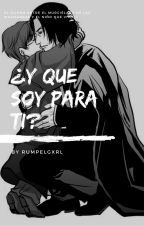 ¿Y que soy para ti? by RumpleGxrl