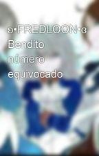 ʚ•FREDLOON•ɞ Bendito número equivocado by -NoPosTuHusbanda