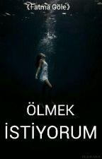 ÖLMEK  İSTİYORUM  by fatmagole